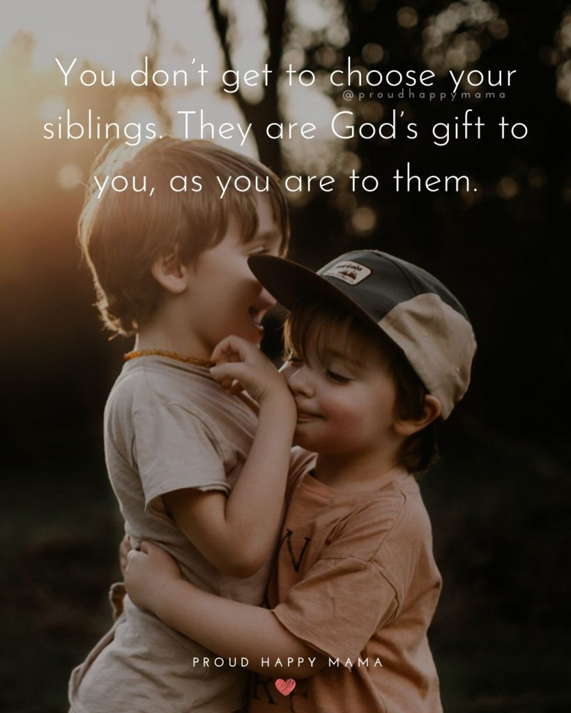 Sibling Love Quotes | You don't get to choose your siblings. They are God's gift to you, as you are to them.