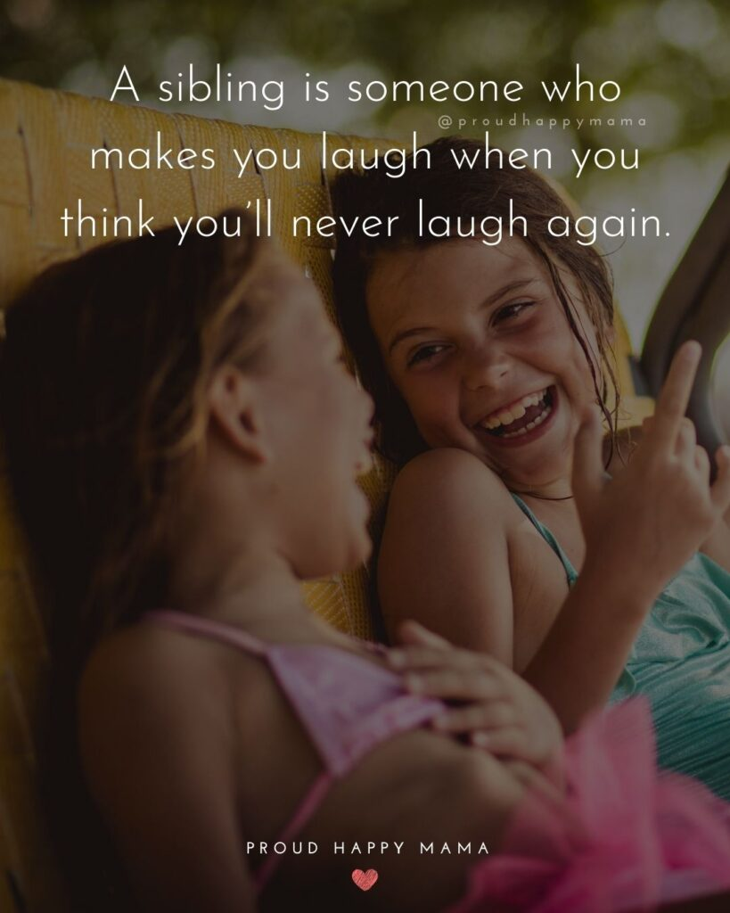 Sibling Quotes - A sibling is someone who makes you laugh when you think you'll never laugh again.'
