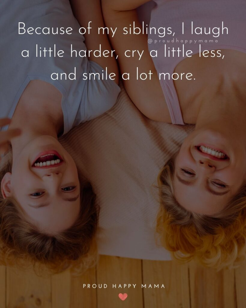 Sibling Quotes - Because of my siblings, I laugh a little harder, cry a little less, and smile a lot more.'