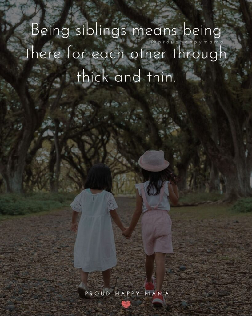 Sibling Quotes - Being siblings means being there for each other through thick and thin.'