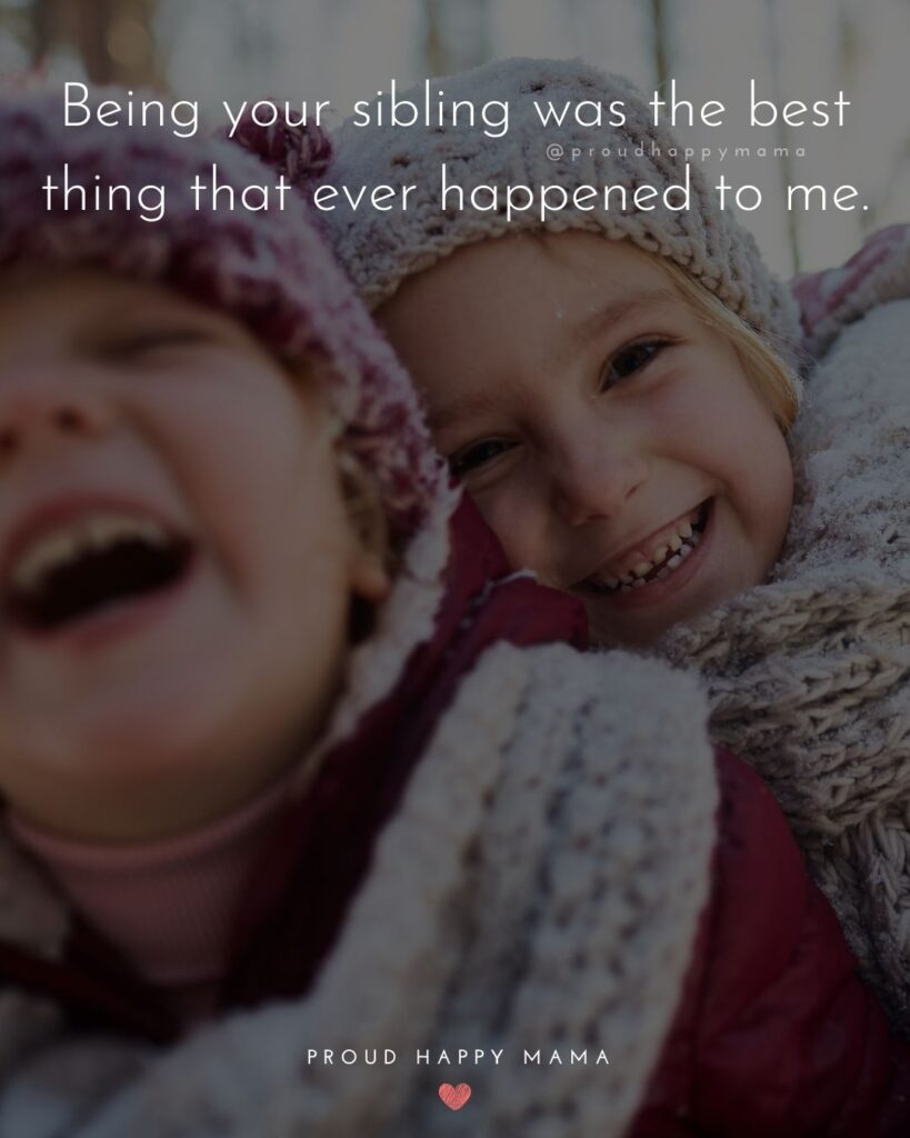 Sibling Quotes - Being your sibling was the best thing that ever happened to me.'