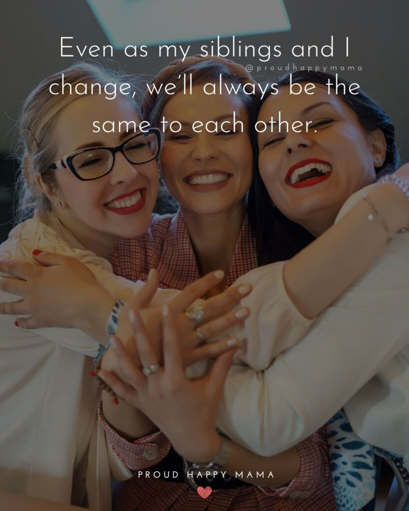 Sibling Quotes - Even as my siblings and I change, we'll always be the same to each other.'