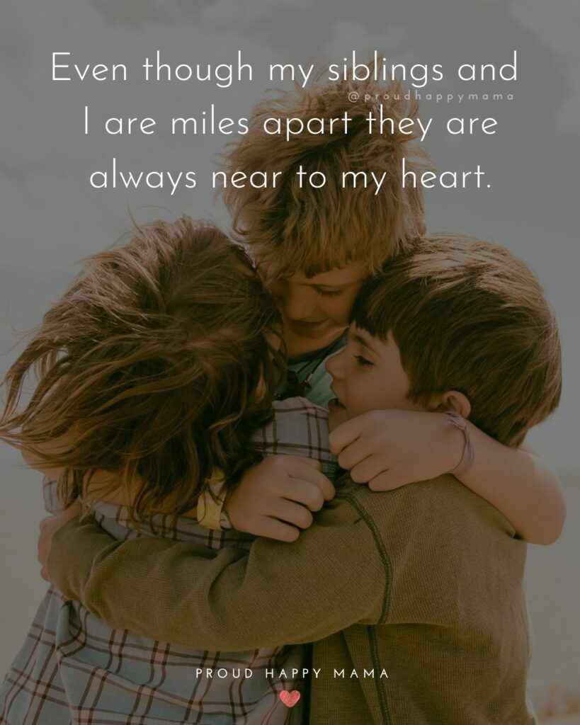Sibling Quotes - Even though my siblings and I are miles apart they are always near to my heart.'