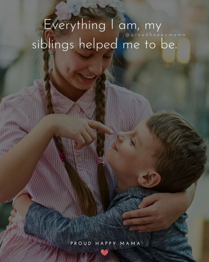 Sibling Quotes - Everything I am, my siblings helped me to be.'