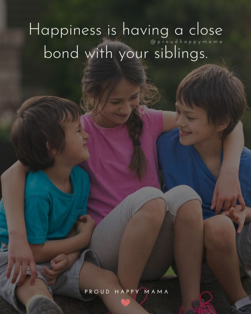 Sibling Quotes - Happiness is having a close bond with your siblings.'