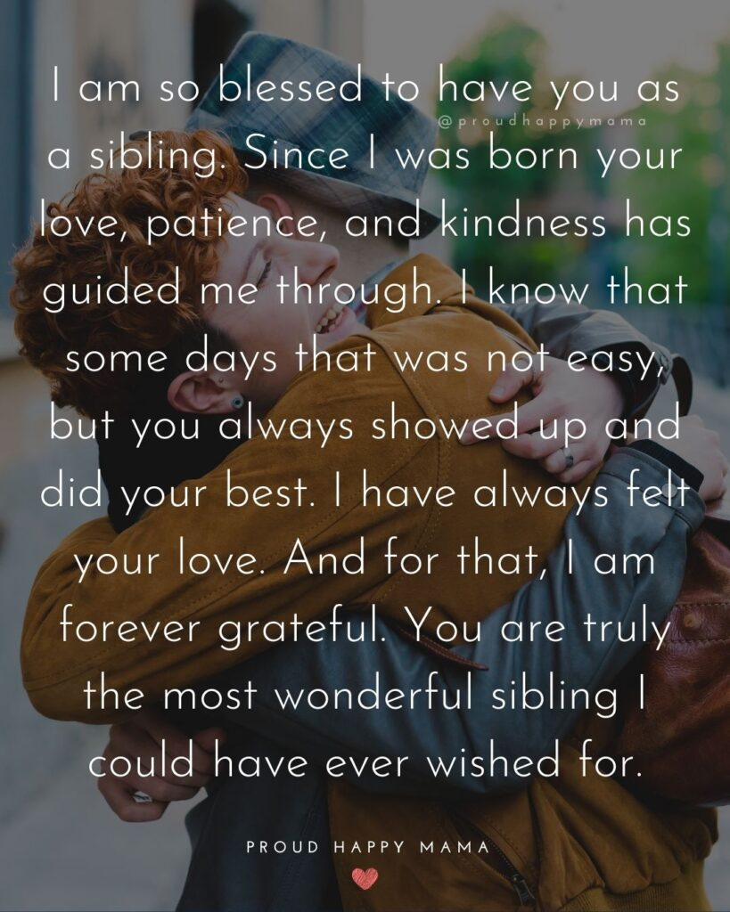 Sibling Quotes - I am so blessed to have you as a sibling. Since I was born your love, patience, and kindness has guided me