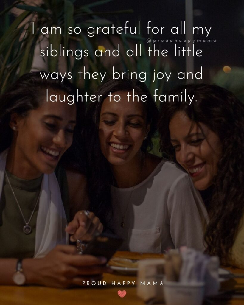 Sibling Quotes - I am so grateful for all my siblings and all the little ways they bring joy and laughter to the family.'