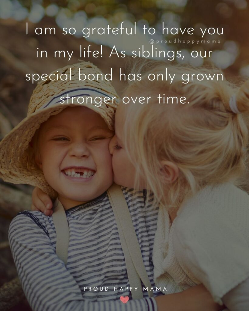 Sibling Quotes - I am so grateful to have you in my life! As siblings, our special bond has only grown stronger over time.'