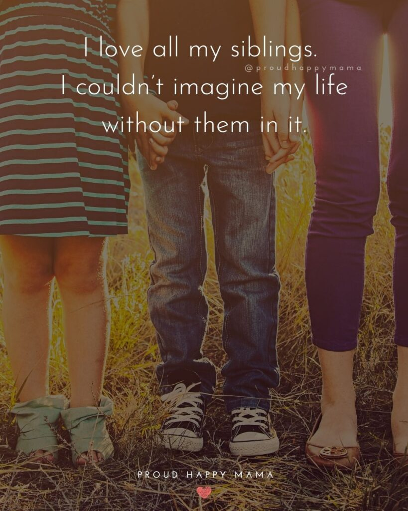 Sibling Quotes - I love all my siblings. I couldn't imagine my life without them in it.'
