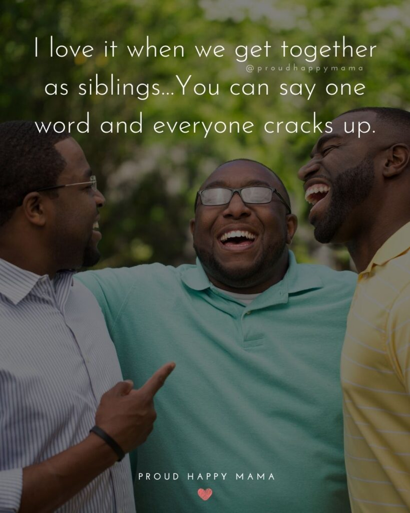 Sibling Quotes - I love it when we get together as siblings…You can say one word and everyone cracks up.'