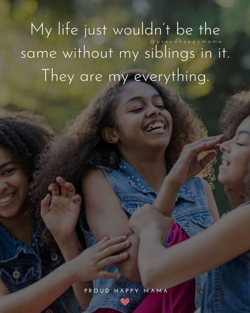 Sibling Quotes - My life just wouldn't be the same without my siblings in it. They are my everything.'