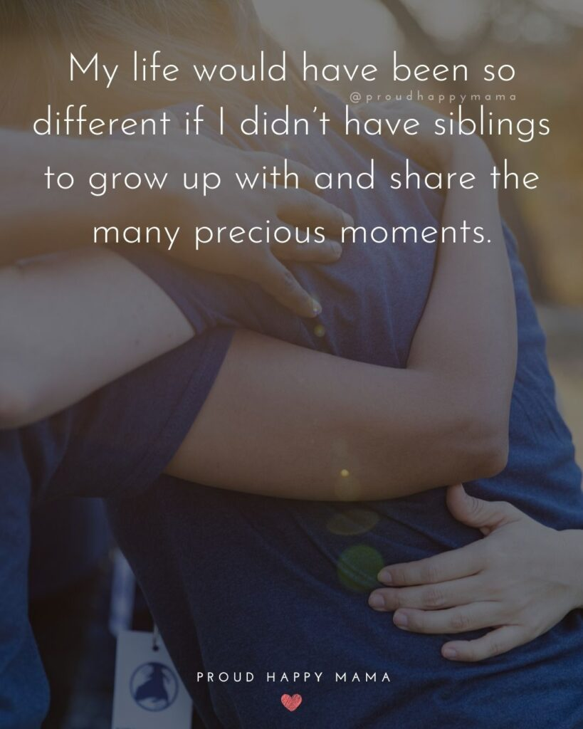 Sibling Quotes - My life would have been so different if I didn't have siblings to grow up with and share the many precious