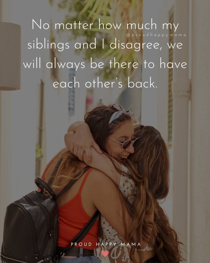 Sibling Quotes - No matter how much my siblings and I disagree, we will always be there to have each other's back.'