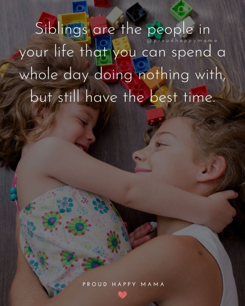 Sibling Quotes - Siblings are the people in your life that you can spend a whole day doing nothing with, but still have the best