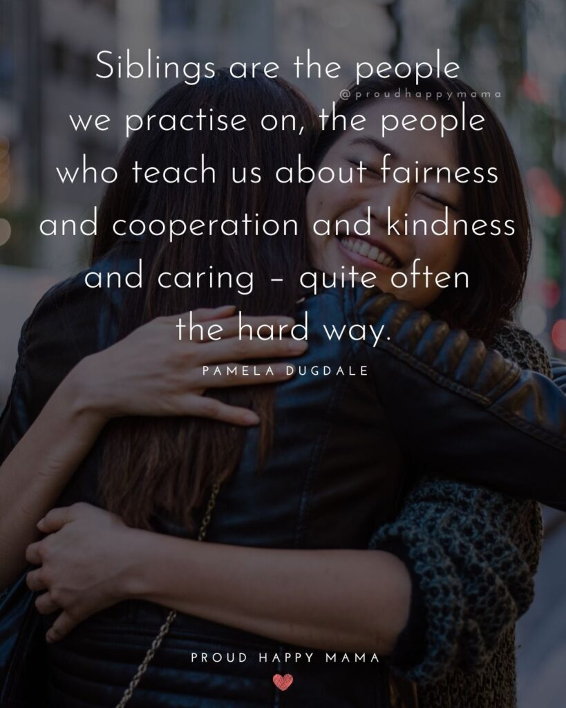 Sibling Quotes - Siblings are the people we practise on, the people who teach us about fairness and cooperation and