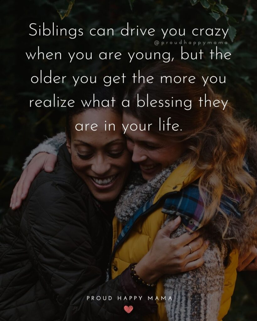 Sibling Quotes - Siblings can drive you crazy when you are young, but the older you get the more you realize what a