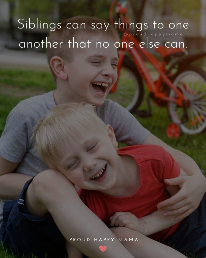 Sibling Quotes - Siblings can say things to one another that no one else can.'