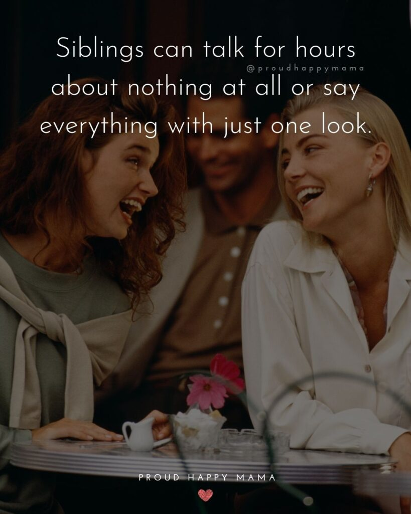 Sibling Quotes - Siblings can talk for hours about nothing at all or say everything with just one look.'