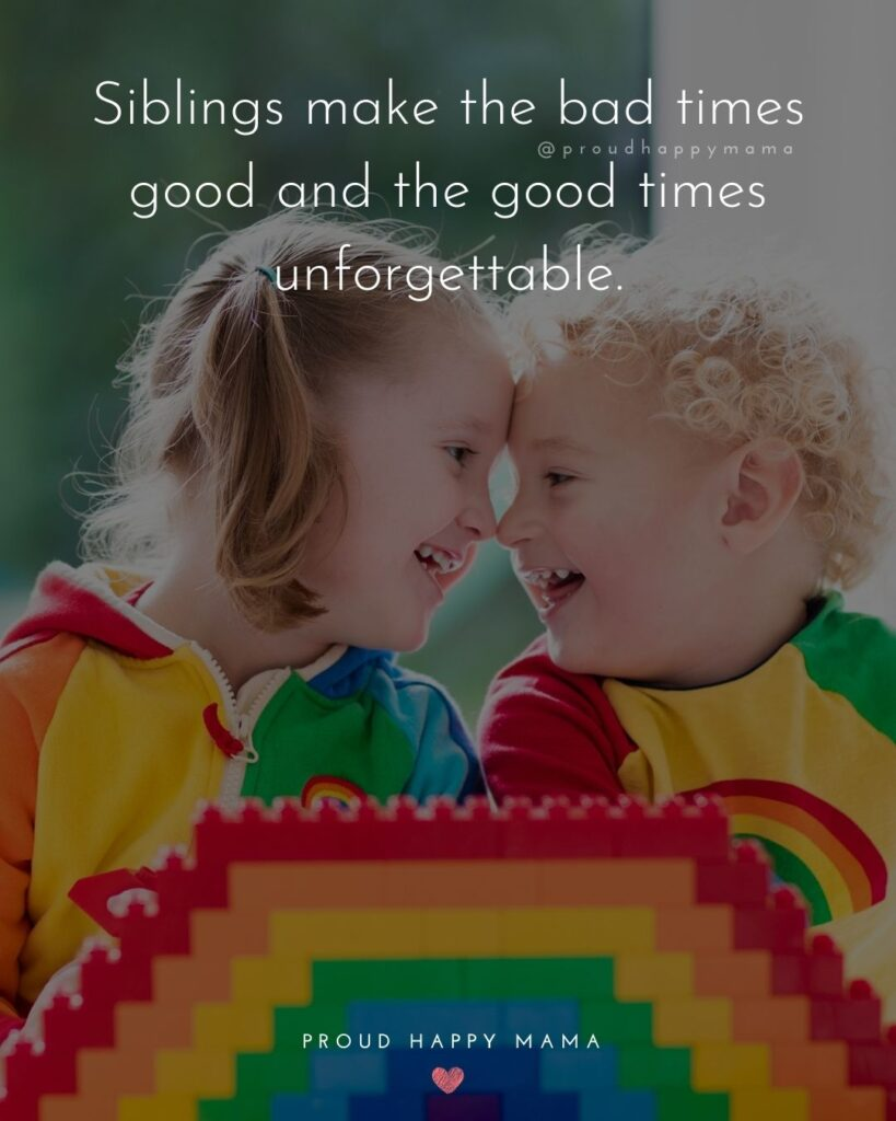 Sibling Quotes - Siblings make the bad times good and the good times unforgettable.'