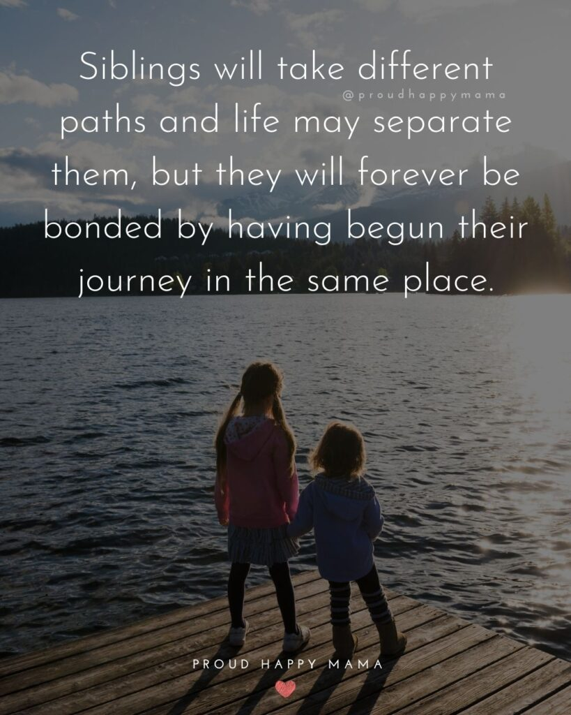 Sibling Quotes - Siblings will take different paths and life may separate them, but they will forever be bonded by having begun