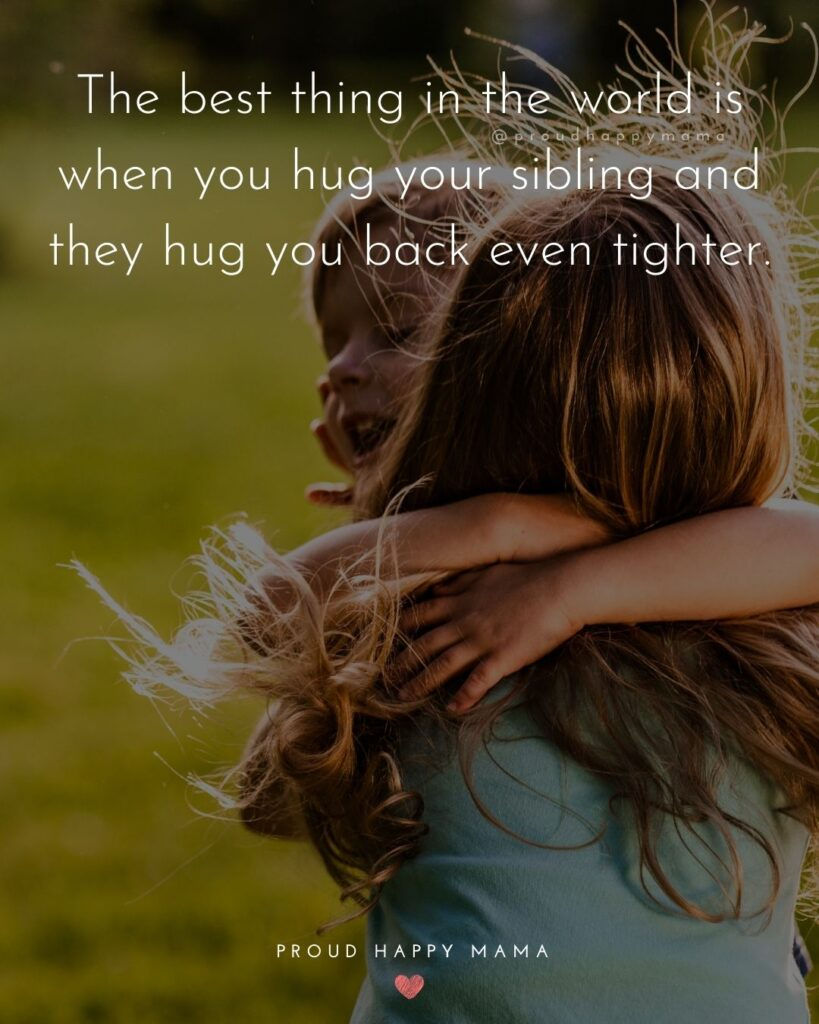 Sibling Quotes - The best thing in the world is when you hug your sibling and they hug you back even tighter.'