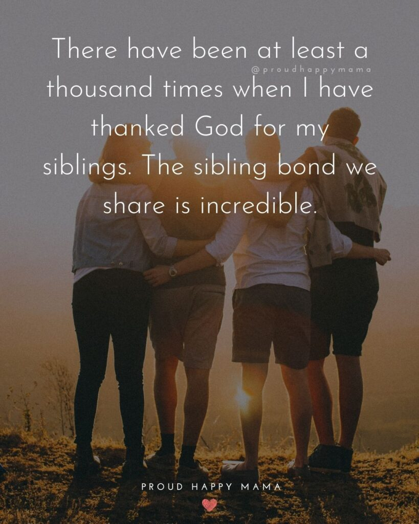 Sibling Quotes - There have been at least a thousand times when I have thanked God for my siblings. The sibling bond we share is