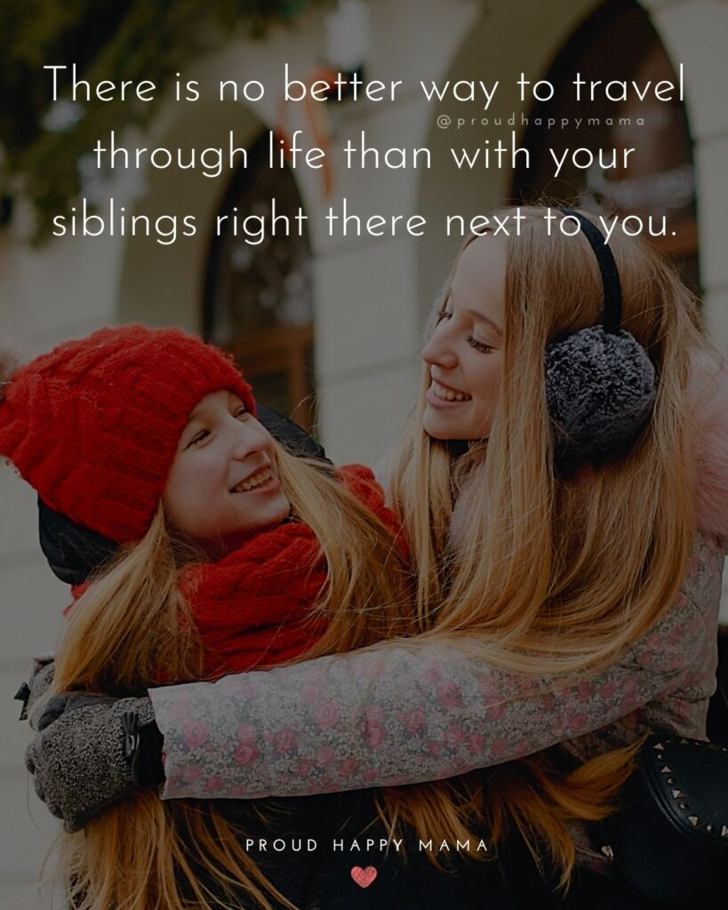 Sibling Quotes - There is no better way to travel through life than with your siblings right there next to you.'