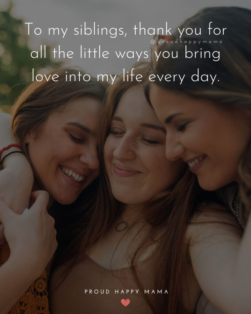 Sibling Quotes - To my siblings, thank you for all the little ways you bring love into my life every day.'