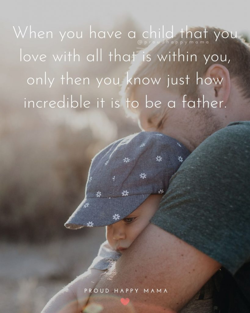 Cute Father And Son Quotes   When you have a child that you love with all that is within you, only then you know just how incredible it is to be a father.