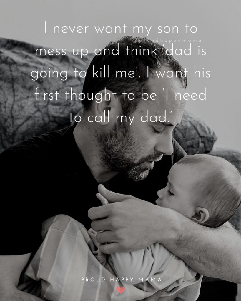 Father Son Inspirational Quotes   I never want my son to mess up and think 'dad is going to kill me'. I want his first thought to be 'I need to call my dad.'