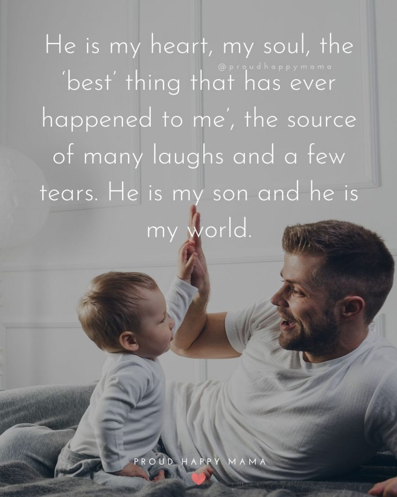 Father Son Love Quotes   He is my heart, my soul, the 'best' thing that has ever happened to me', the source of many laughs and a few tears. He is my son and he is my world.