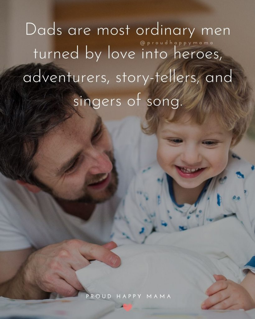 Father Son Quotes And Sayings   Dads are most ordinary men turned by love into heroes, adventurers, story-tellers, and singers of song.