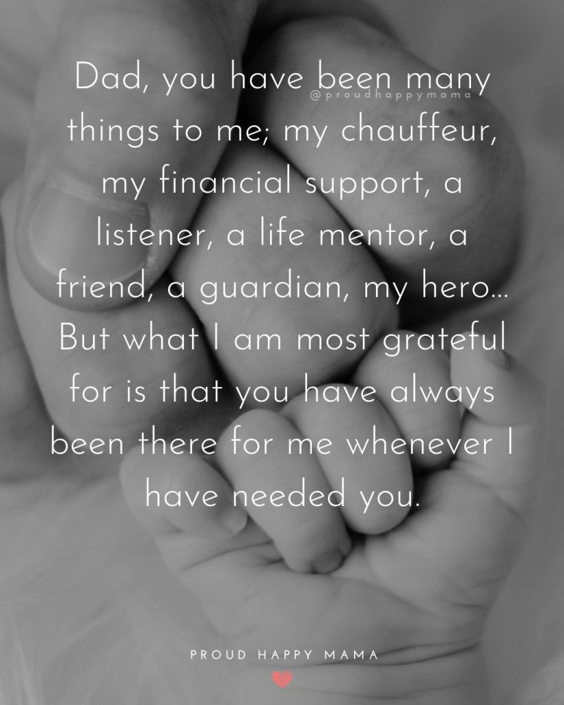 Fathers Love For His Son Quotes   Dad, you have been many things to me; my chauffeur, my financial support, a listener, a life mentor, a friend, a guardian, my hero…But what I am most grateful for is that you have always been there for me whenever I have needed you.