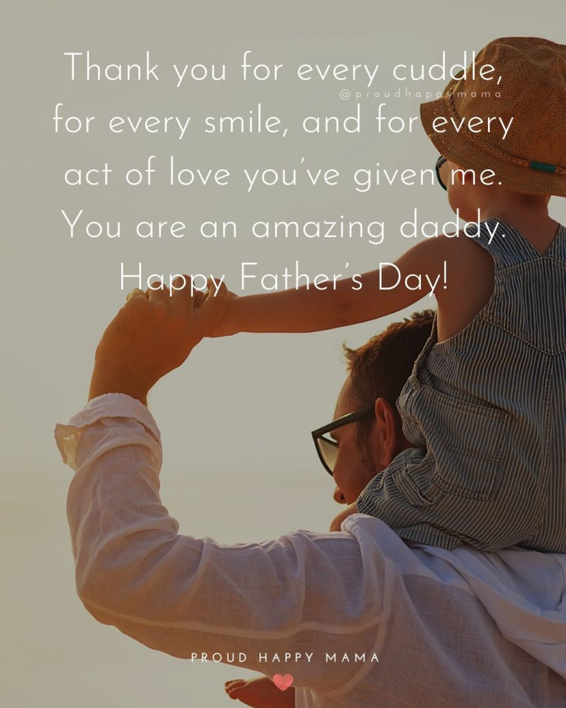 Happy Fathers Day Quotes | Thank you for every cuddle, for every smile, and for every act of love you've given me. You are an amazing daddy. Happy Father's Day!