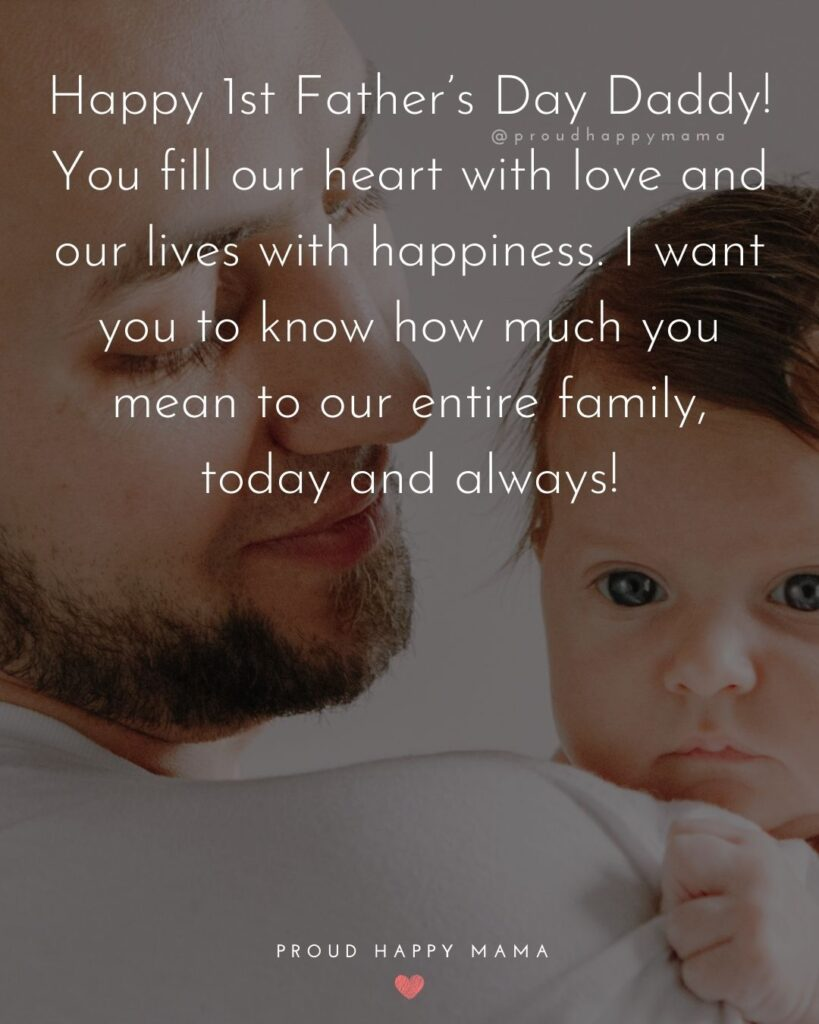 Happy First Fathers Day Quotes - Happy 1st Father's Day Daddy! You fill our heart with love and our lives with happiness. I want