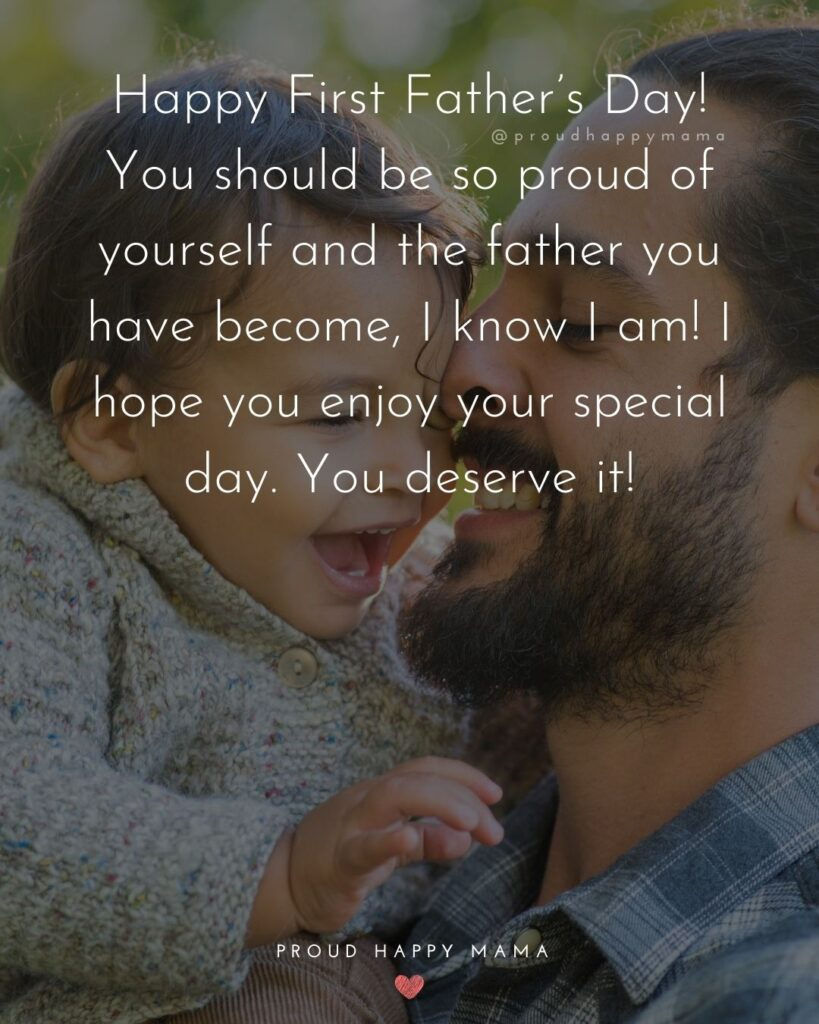 Happy First Fathers Day Quotes - Happy First Father's Day! You should be so proud of yourself and the father you have become,
