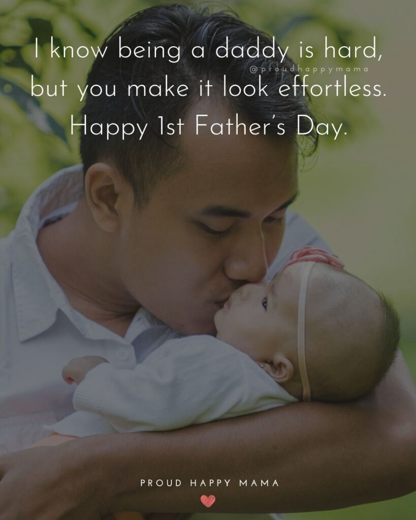 Happy First Fathers Day Quotes - I know being a daddy is hard, but you make it look effortless. Happy 1st Father's Day.'