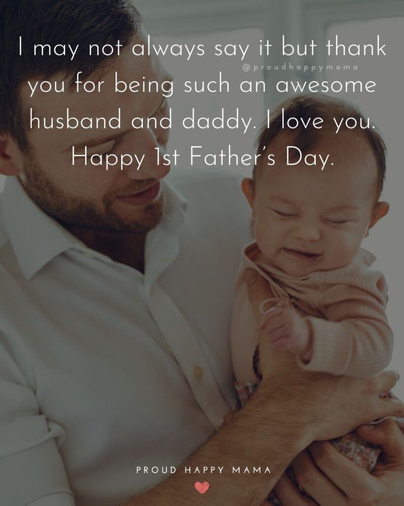 Happy First Fathers Day Quotes - I may not always say it but thank you for being such an awesome husband and daddy. I love