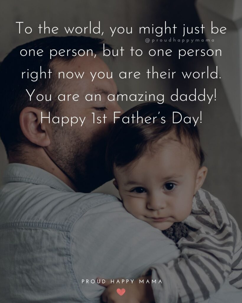 Happy First Fathers Day Quotes - To the world, you might just be one person, but to one person right now you are their world. You