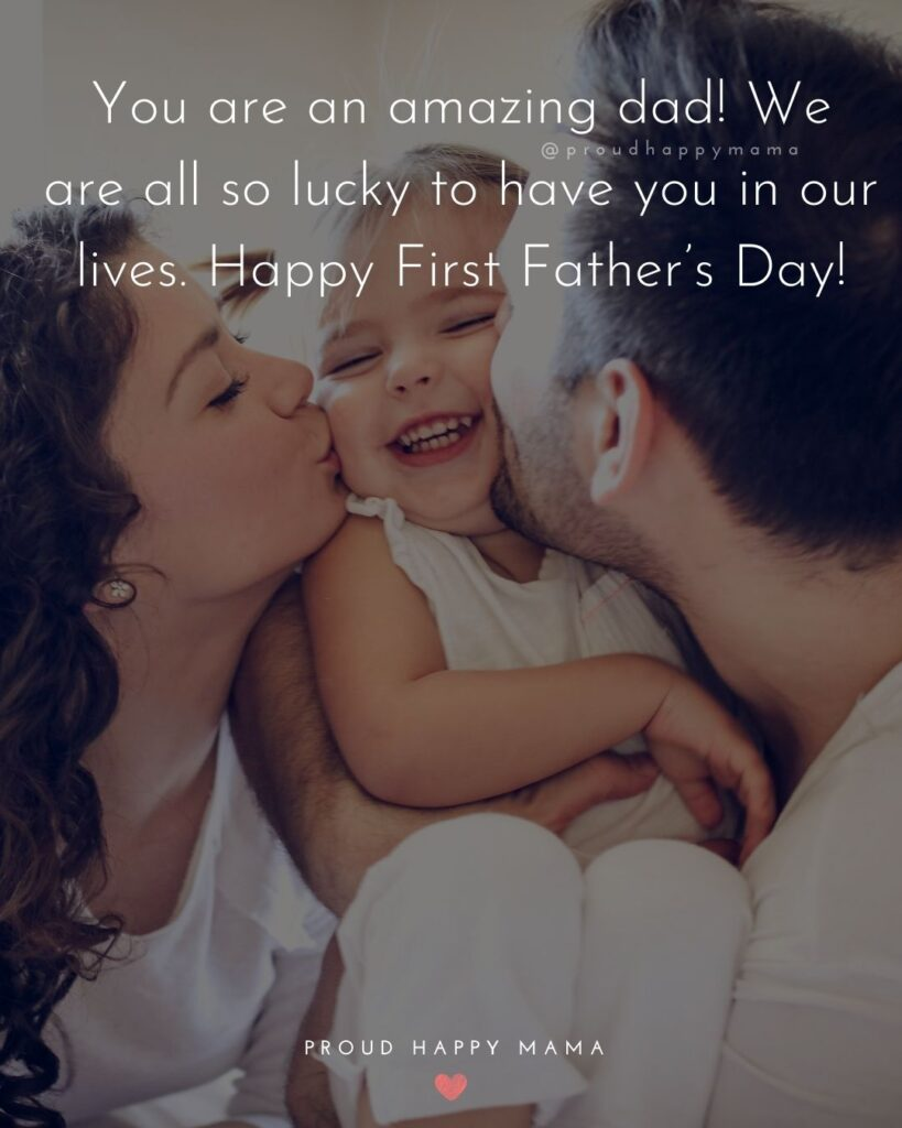 Happy First Fathers Day Quotes - You are an amazing dad! We are all so lucky to have you in our lives. Happy First Father's Day!'