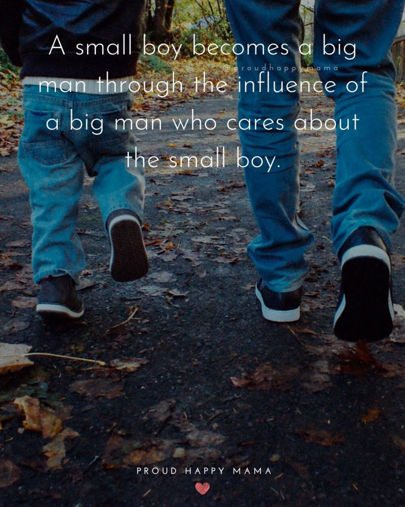 Proud Father Son Quotes   A small boy becomes a big man through the influence of a big man who cares about the small boy.