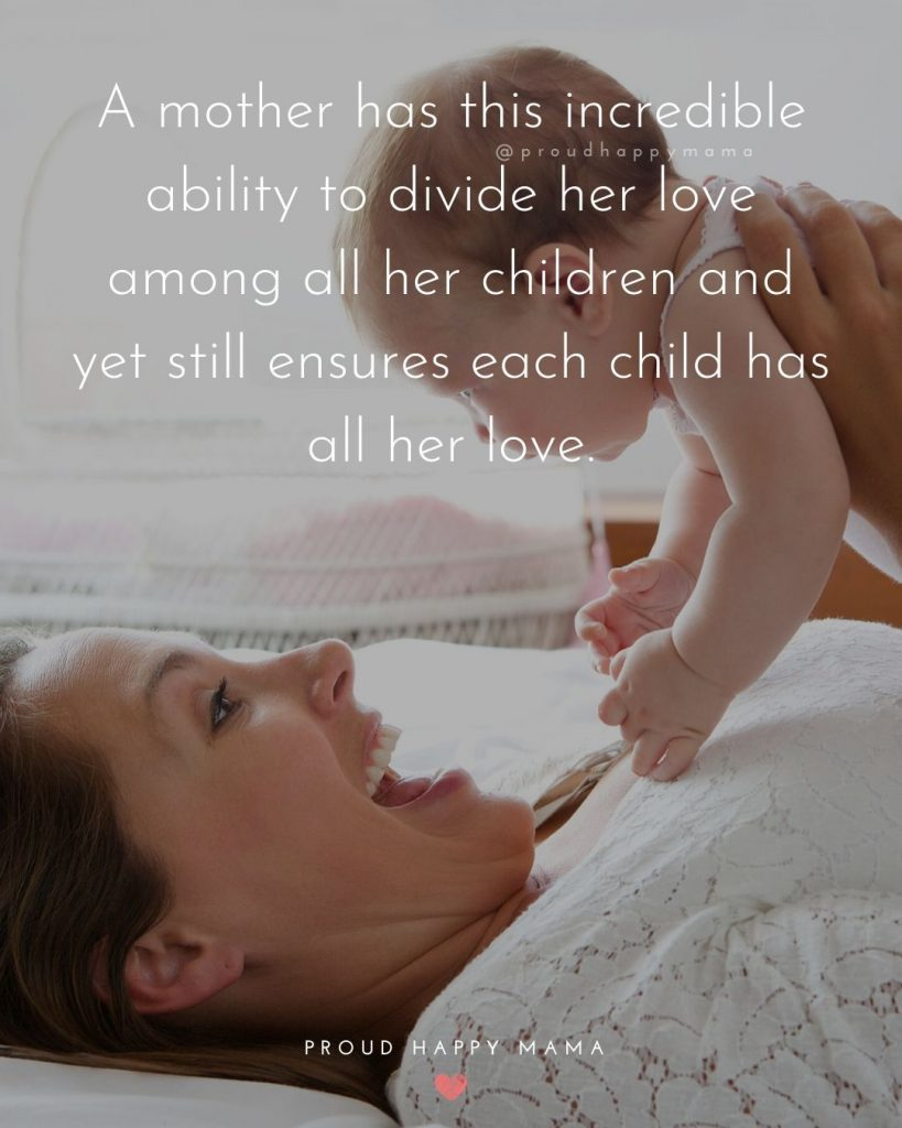 Being A Mother Quotes | A mother has this incredible ability to divide her love among all her children and yet still ensures each child has all her love.