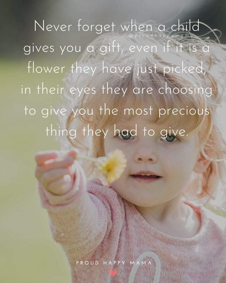 Best Mom Quotes | Never forget when a child gives you a gift, even if it is a flower they have just picked, in their eyes they are choosing to give you the most precious thing they had to give.
