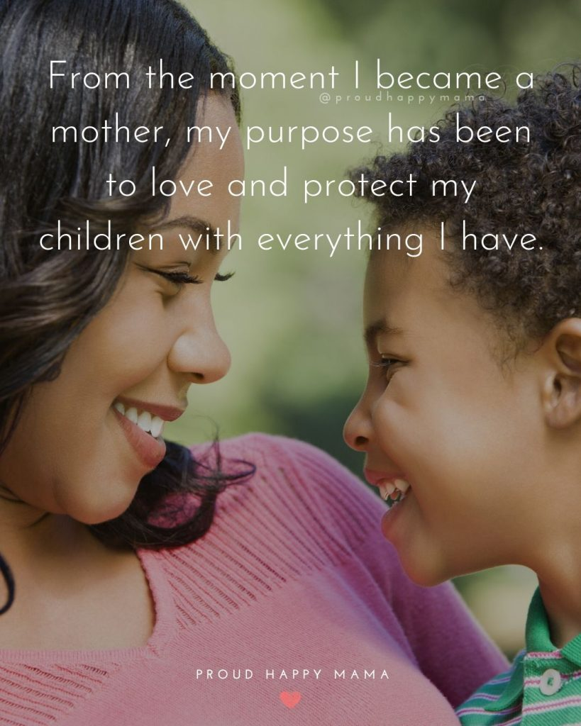 Best Mother Quotes | From the moment I became a mother, my purpose has been to love and protect my children with everything I have.
