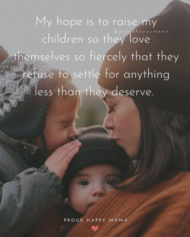 Inspirational Mom Quotes | My hope is to raise my children so they love themselves so fiercely that they refuse to settle for anything less than they deserve.