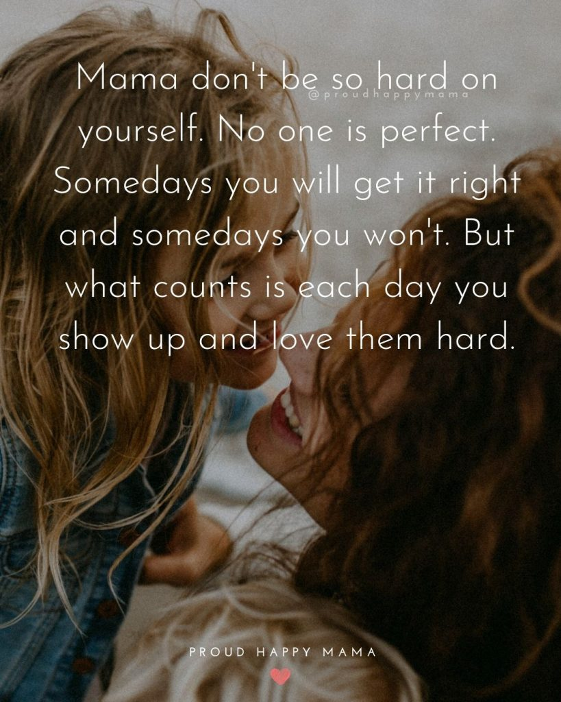Mama Bear Quotes | Mama don't be so hard on yourself. No one is perfect. Somedays you will get it right and somedays you won't. But what counts is each day you show up and love them hard.