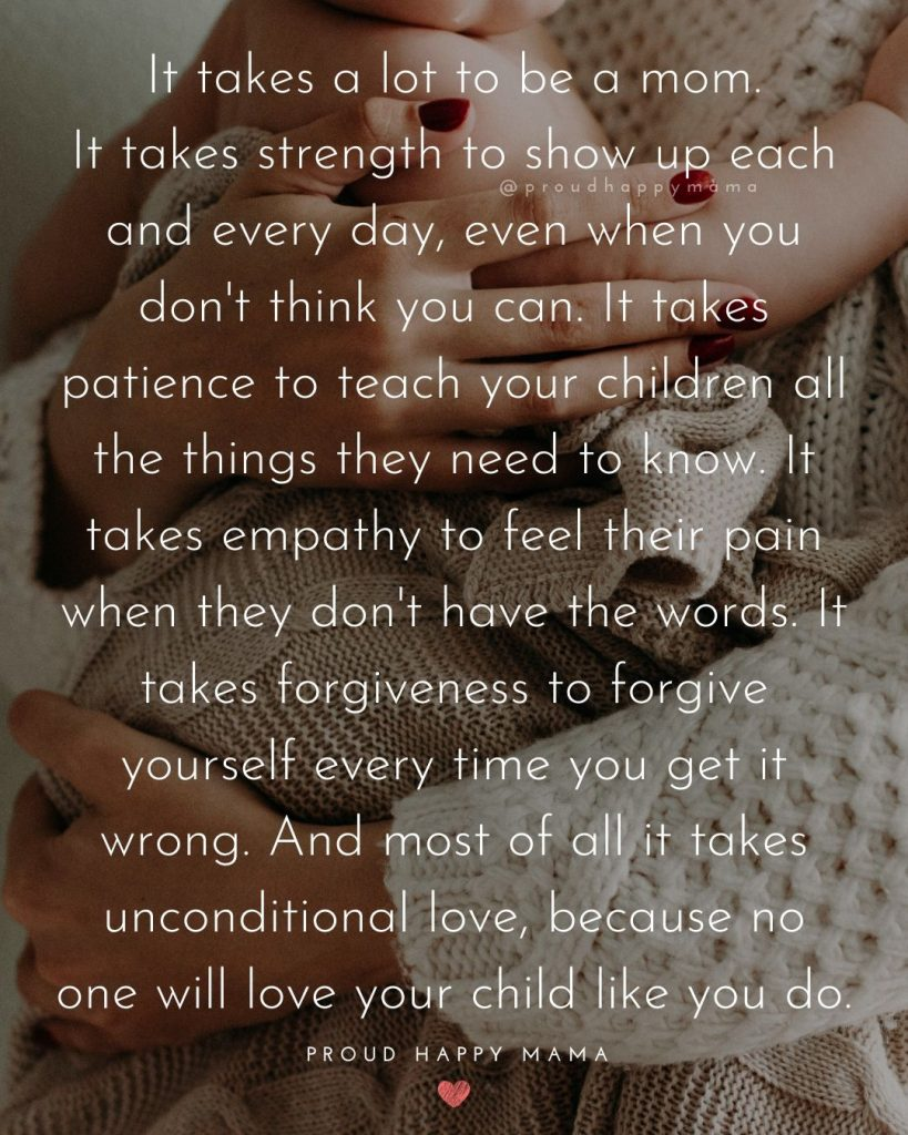 Mom Dad Quotes | It takes a lot to be a mom. It takes strength to show up each and every day, even when you don't think you can. It takes patience to teach your children all the things they need to know. It takes empathy to feel their pain when they don't have the words. It takes forgiveness to forgive yourself every time you get it wrong. And most of all it takes unconditional love, because no one will love your child like you do.