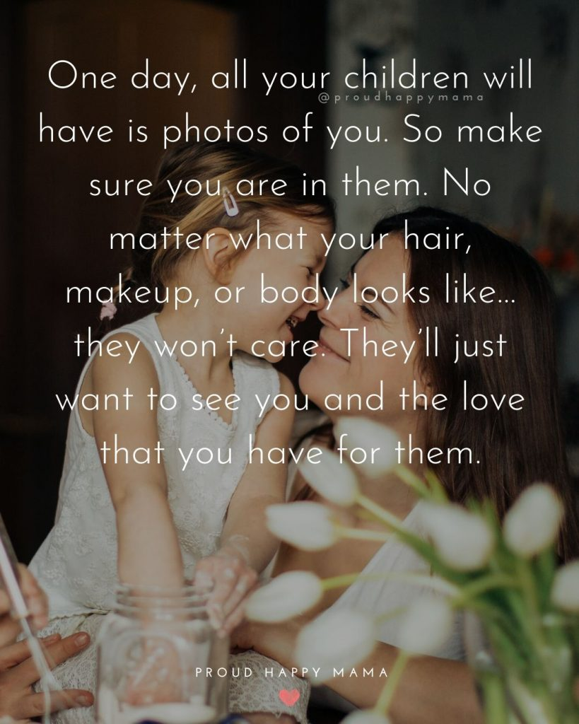 Mom Life Quotes | One day, all your children will have is photos of you. So make sure you are in them. No matter what your hair, makeup, or body looks like…they won't care. They'll just want to see you and the love that you have for them.