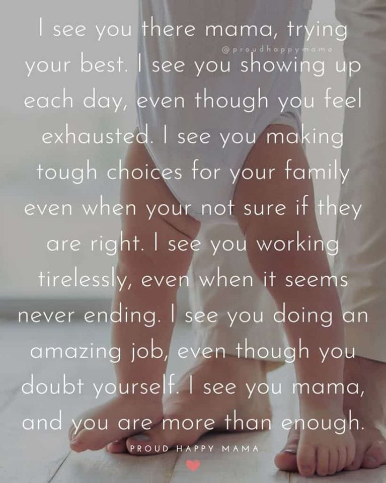Mom Love Quotes | I see you there mama, trying your best. I see you showing up each day, even though you feel exhausted. I see you making tough choices for your family even when your not sure if they are right. I see you working tirelessly, even when it seems never ending. I see you doing an amazing job, even though you doubt yourself. I see you mama, and you are more than enough.