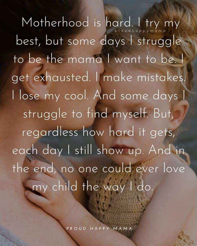 Encouraging Mom Quotes | Motherhood is hard. I try my best, but some days I struggle to be the mama I want to be. I get exhausted. I make mistakes. I lose my cool. And some days I struggle to find myself. But, regardless how hard it gets, each day I still show up. And in the end, no one could ever love my child the way I do.